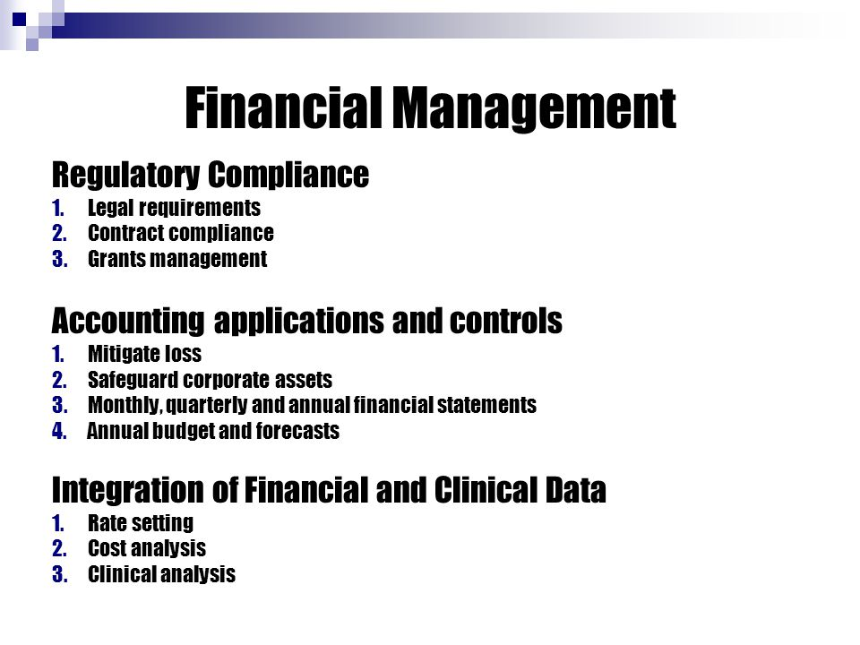 Financial Management Regulatory Compliance 1.Legal requirements 2.Contract compliance 3.Grants management Accounting applications and controls 1.Mitigate loss 2.Safeguard corporate assets 3.Monthly, quarterly and annual financial statements 4.Annual budget and forecasts Integration of Financial and Clinical Data 1.Rate setting 2.Cost analysis 3.Clinical analysis