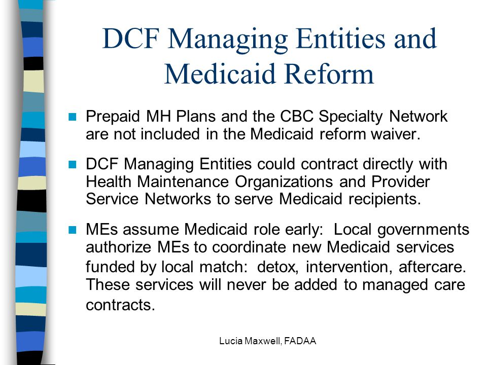 Lucia Maxwell, FADAA DCF Managing Entities and Medicaid Reform Prepaid MH Plans and the CBC Specialty Network are not included in the Medicaid reform waiver.