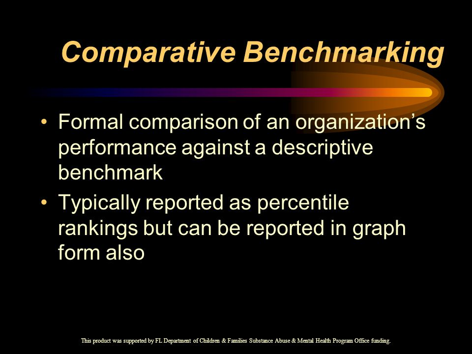 Comparative Benchmarking Formal comparison of an organization's performance against a descriptive benchmark Typically reported as percentile rankings but can be reported in graph form also This product was supported by FL Department of Children & Families Substance Abuse & Mental Health Program Office funding.