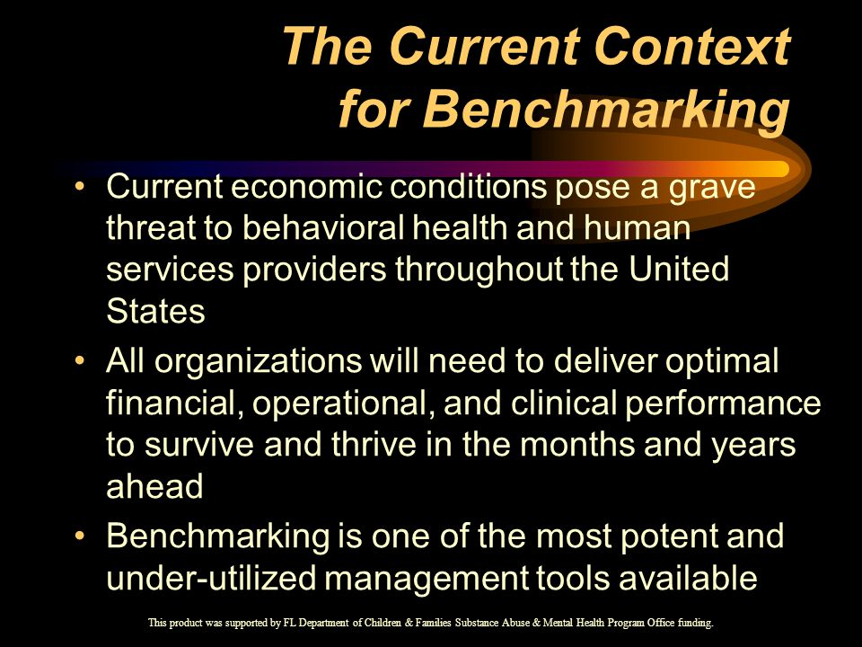 The Current Context for Benchmarking Current economic conditions pose a grave threat to behavioral health and human services providers throughout the United States All organizations will need to deliver optimal financial, operational, and clinical performance to survive and thrive in the months and years ahead Benchmarking is one of the most potent and under-utilized management tools available This product was supported by FL Department of Children & Families Substance Abuse & Mental Health Program Office funding.