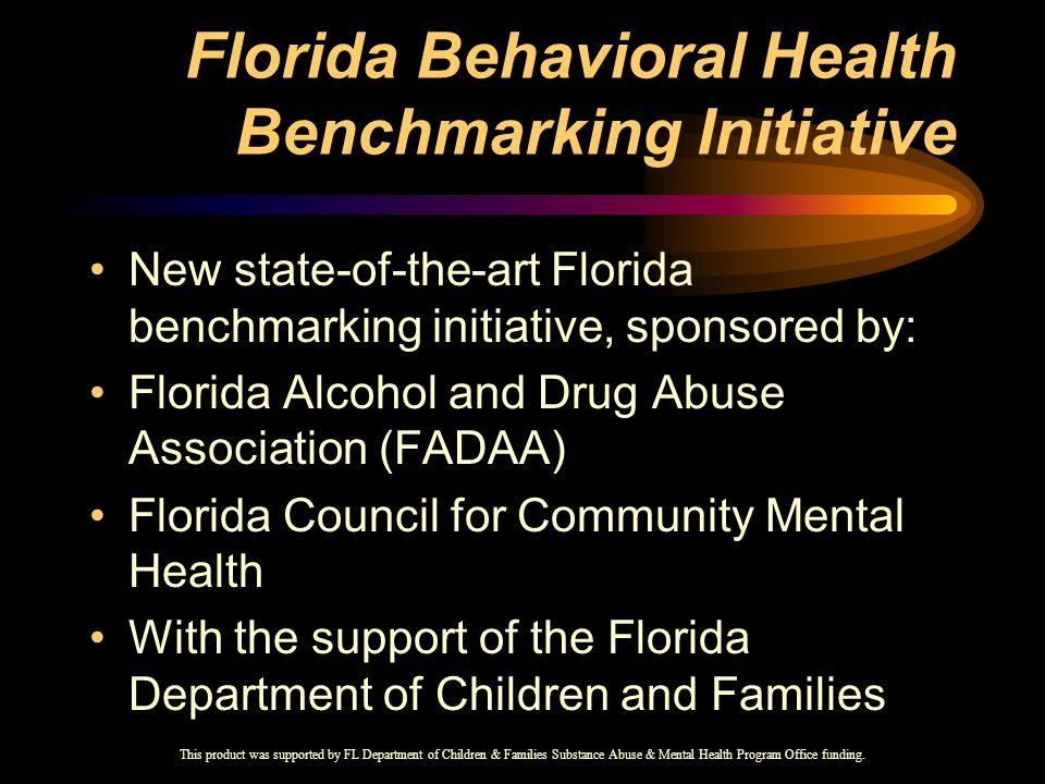 Florida Behavioral Health Benchmarking Initiative New state-of-the-art Florida benchmarking initiative, sponsored by: Florida Alcohol and Drug Abuse Association (FADAA) Florida Council for Community Mental Health With the support of the Florida Department of Children and Families This product was supported by FL Department of Children & Families Substance Abuse & Mental Health Program Office funding.