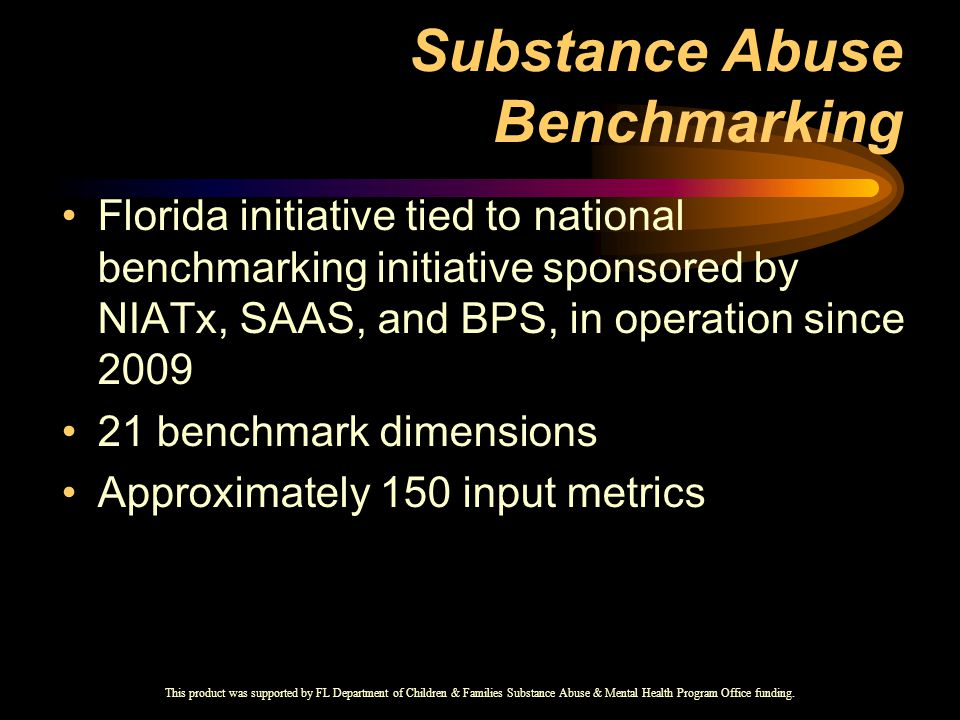 Substance Abuse Benchmarking Florida initiative tied to national benchmarking initiative sponsored by NIATx, SAAS, and BPS, in operation since 2009 21 benchmark dimensions Approximately 150 input metrics This product was supported by FL Department of Children & Families Substance Abuse & Mental Health Program Office funding.