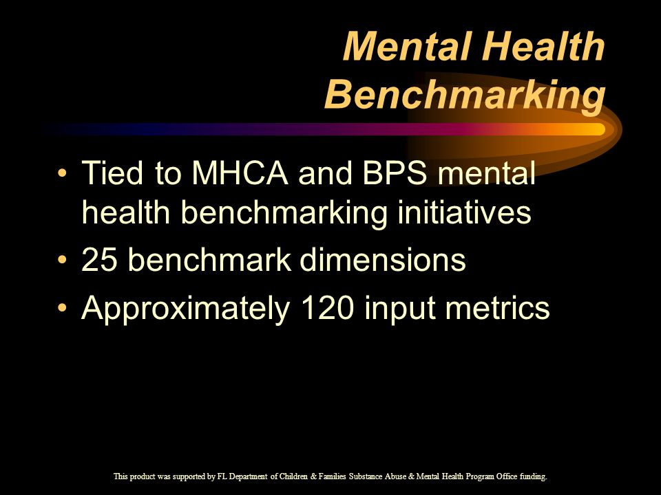 Mental Health Benchmarking Tied to MHCA and BPS mental health benchmarking initiatives 25 benchmark dimensions Approximately 120 input metrics This product was supported by FL Department of Children & Families Substance Abuse & Mental Health Program Office funding.