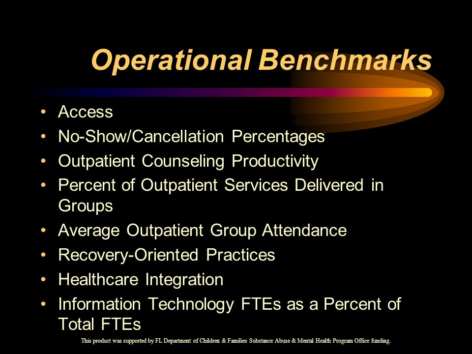 Operational Benchmarks Access No-Show/Cancellation Percentages Outpatient Counseling Productivity Percent of Outpatient Services Delivered in Groups Average Outpatient Group Attendance Recovery-Oriented Practices Healthcare Integration Information Technology FTEs as a Percent of Total FTEs This product was supported by FL Department of Children & Families Substance Abuse & Mental Health Program Office funding.