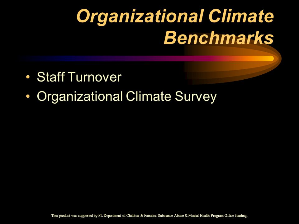 Organizational Climate Benchmarks Staff Turnover Organizational Climate Survey This product was supported by FL Department of Children & Families Substance Abuse & Mental Health Program Office funding.