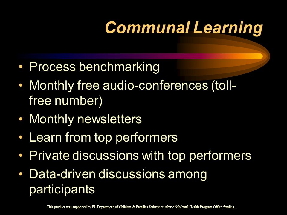 Communal Learning Process benchmarking Monthly free audio-conferences (toll- free number) Monthly newsletters Learn from top performers Private discussions with top performers Data-driven discussions among participants This product was supported by FL Department of Children & Families Substance Abuse & Mental Health Program Office funding.