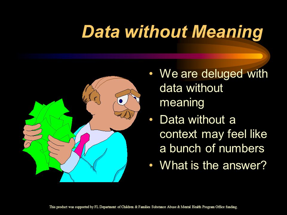 Data without Meaning We are deluged with data without meaning Data without a context may feel like a bunch of numbers What is the answer.