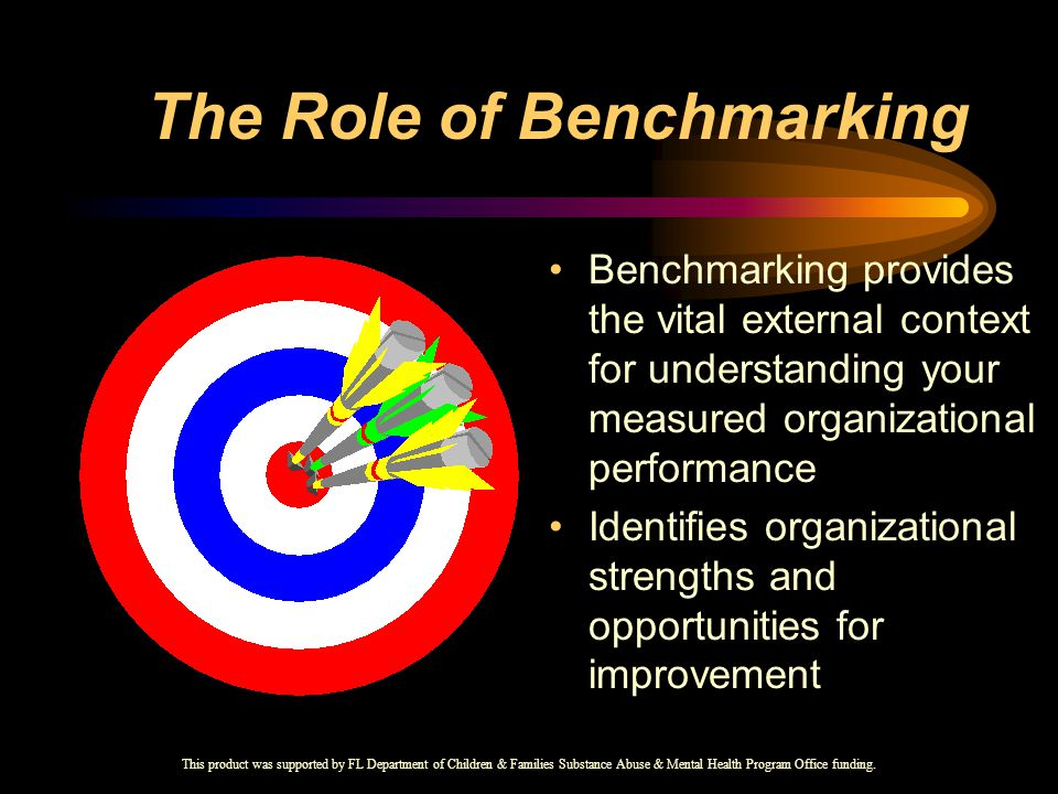The Role of Benchmarking Benchmarking provides the vital external context for understanding your measured organizational performance Identifies organizational strengths and opportunities for improvement This product was supported by FL Department of Children & Families Substance Abuse & Mental Health Program Office funding.