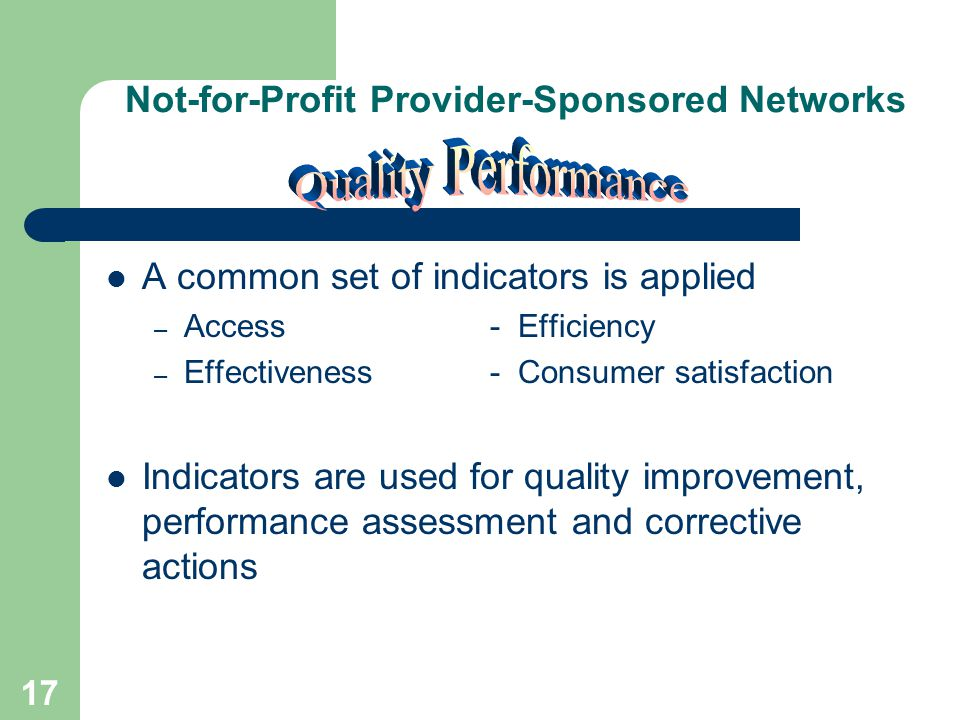 16 Not-for-Profit Provider-Sponsored Networks Services are based on needs of persons served and stakeholders Demonstrated opportunity for consumer choice Timely services Services are culturally sensitive Mission is communicated and embraced by all members