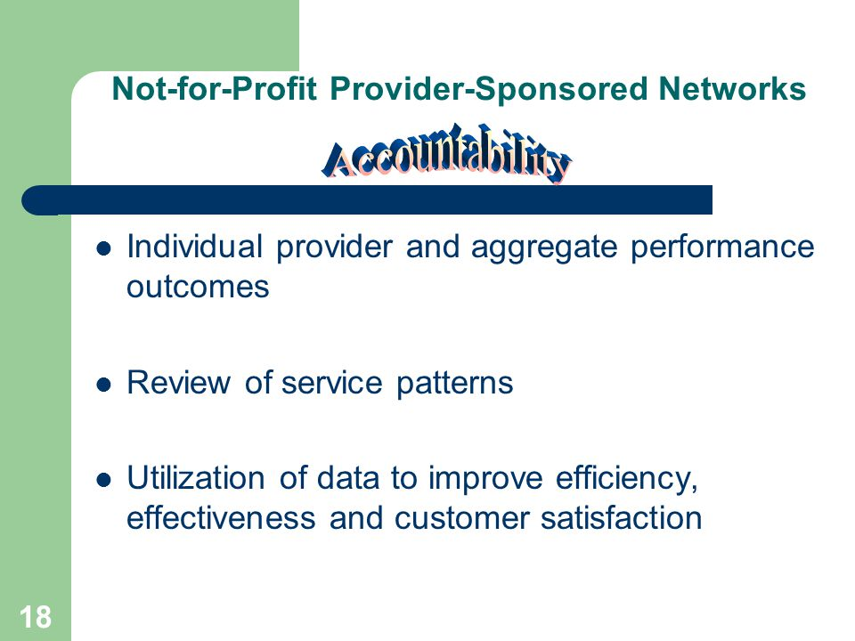 17 Not-for-Profit Provider-Sponsored Networks A common set of indicators is applied – Access- Efficiency – Effectiveness- Consumer satisfaction Indicators are used for quality improvement, performance assessment and corrective actions