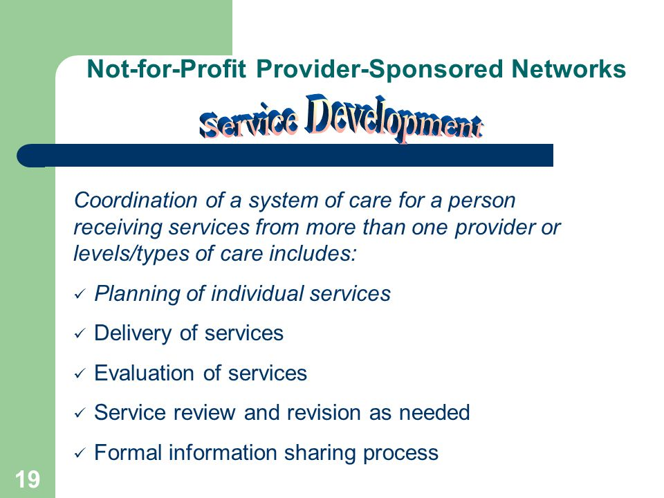 18 Not-for-Profit Provider-Sponsored Networks Individual provider and aggregate performance outcomes Review of service patterns Utilization of data to improve efficiency, effectiveness and customer satisfaction