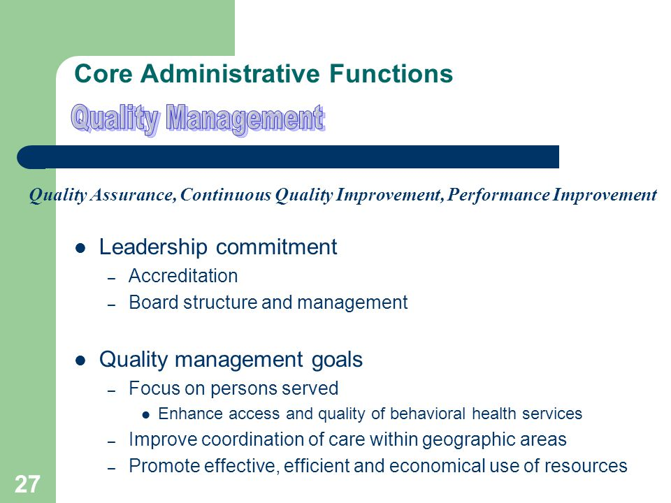 26 Core Administrative Functions Customer Services Customer relations – Board members- Providers – Consumers- Funding sources – Advocacy groups- Community stakeholders – State/local agencies Members – Benefits and services- Member advocacy – Rights and responsibilities - Grievances and appeals Coordination with other systems – Child welfare- Education – Juvenile justice- Corrections – Health c are