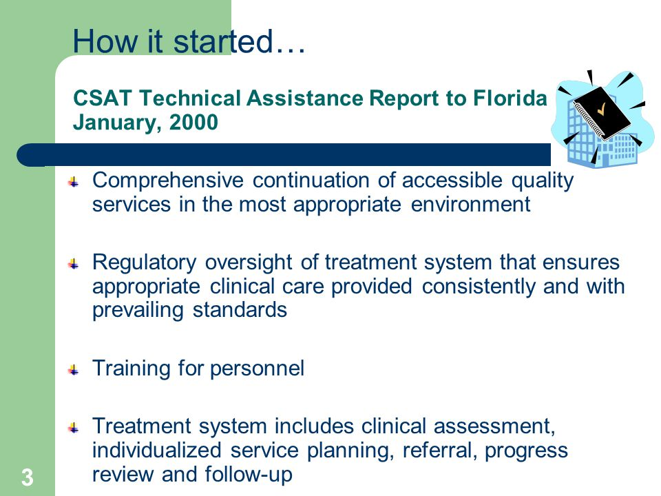 3 CSAT Technical Assistance Report to Florida January, 2000 Comprehensive continuation of accessible quality services in the most appropriate environment Regulatory oversight of treatment system that ensures appropriate clinical care provided consistently and with prevailing standards Training for personnel Treatment system includes clinical assessment, individualized service planning, referral, progress review and follow-up How it started…