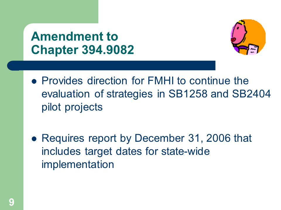 8 Florida Legislature expanded the goals of SB1258 with the passage of SB2404 in 2003 which: Creates the Substance Abuse and Mental Health Corporation Responsible for oversight of publicly funded substance abuse and mental health systems, including marking policy and resource recommendations.