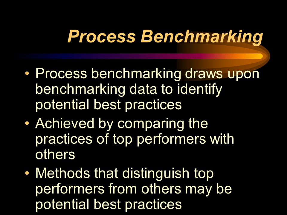 Process Benchmarking Process benchmarking draws upon benchmarking data to identify potential best practices Achieved by comparing the practices of top performers with others Methods that distinguish top performers from others may be potential best practices