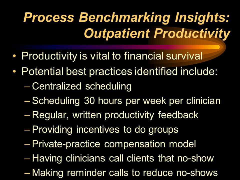 Process Benchmarking Insights: Outpatient Productivity Productivity is vital to financial survival Potential best practices identified include: –Centralized scheduling –Scheduling 30 hours per week per clinician –Regular, written productivity feedback –Providing incentives to do groups –Private-practice compensation model –Having clinicians call clients that no-show –Making reminder calls to reduce no-shows