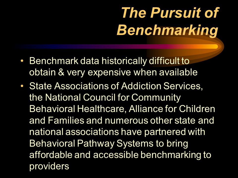 The Pursuit of Benchmarking Benchmark data historically difficult to obtain & very expensive when available State Associations of Addiction Services, the National Council for Community Behavioral Healthcare, Alliance for Children and Families and numerous other state and national associations have partnered with Behavioral Pathway Systems to bring affordable and accessible benchmarking to providers