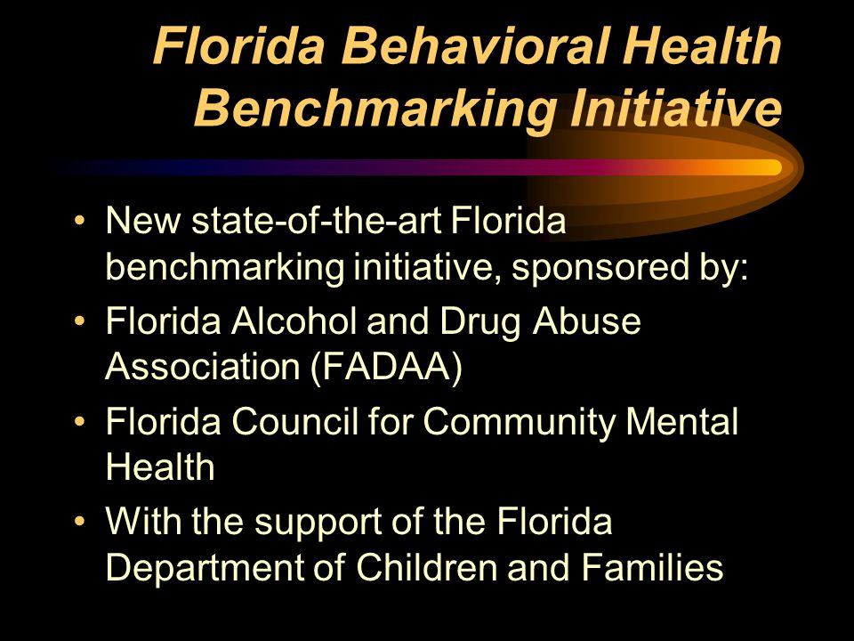 Florida Behavioral Health Benchmarking Initiative New state-of-the-art Florida benchmarking initiative, sponsored by: Florida Alcohol and Drug Abuse Association (FADAA) Florida Council for Community Mental Health With the support of the Florida Department of Children and Families