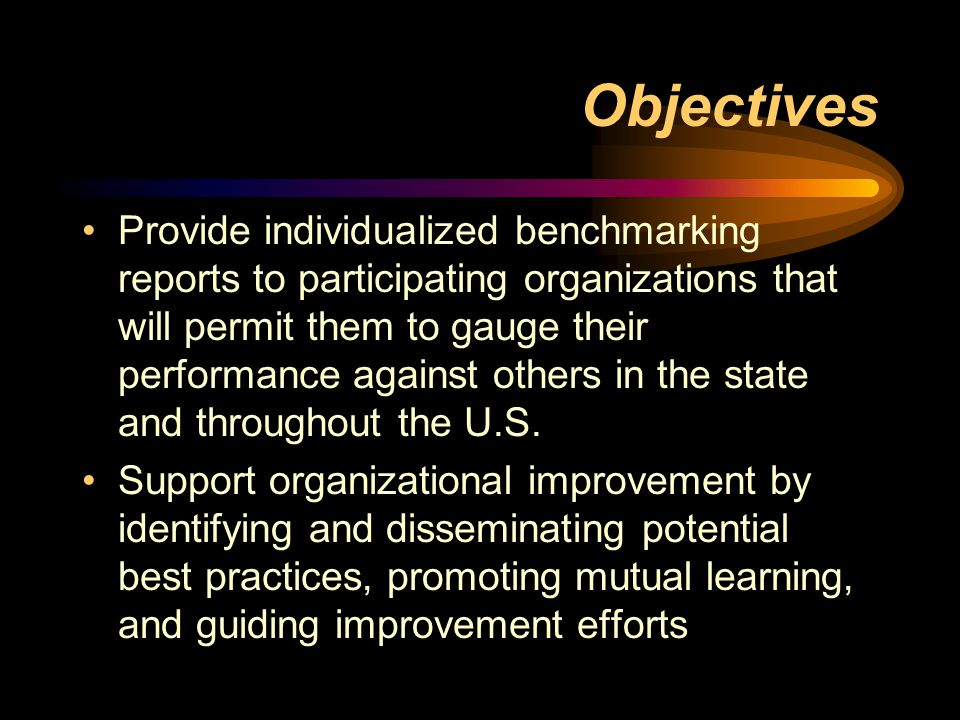 Objectives Provide individualized benchmarking reports to participating organizations that will permit them to gauge their performance against others in the state and throughout the U.S.