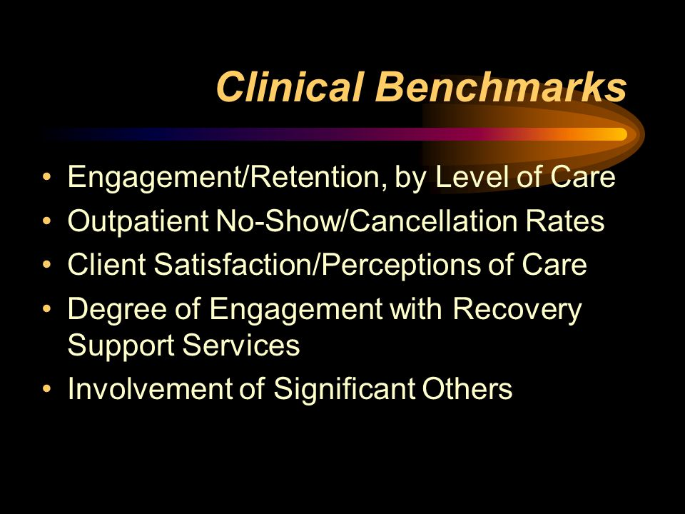 Clinical Benchmarks Engagement/Retention, by Level of Care Outpatient No-Show/Cancellation Rates Client Satisfaction/Perceptions of Care Degree of Engagement with Recovery Support Services Involvement of Significant Others