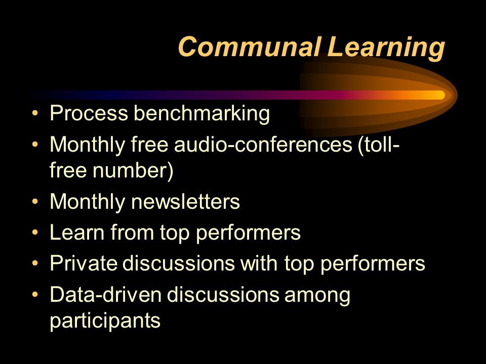 Communal Learning Process benchmarking Monthly free audio-conferences (toll- free number) Monthly newsletters Learn from top performers Private discussions with top performers Data-driven discussions among participants