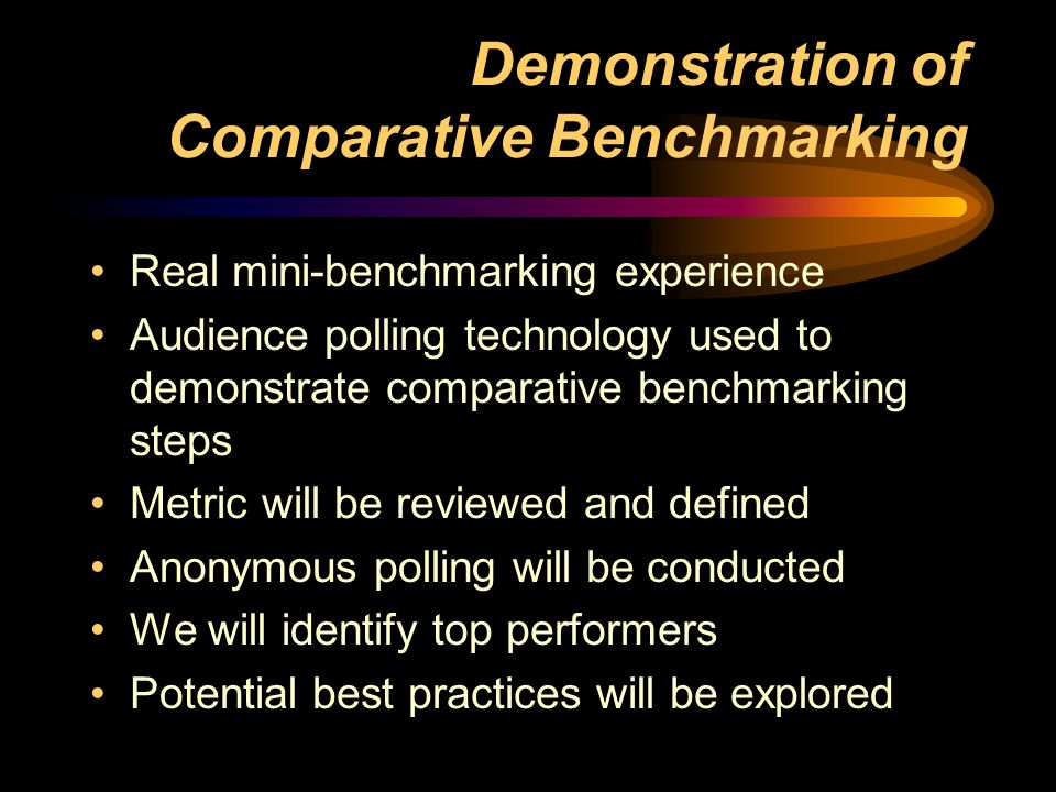 Demonstration of Comparative Benchmarking Real mini-benchmarking experience Audience polling technology used to demonstrate comparative benchmarking steps Metric will be reviewed and defined Anonymous polling will be conducted We will identify top performers Potential best practices will be explored