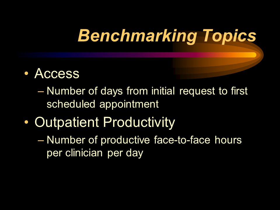 Benchmarking Topics Access –Number of days from initial request to first scheduled appointment Outpatient Productivity –Number of productive face-to-face hours per clinician per day