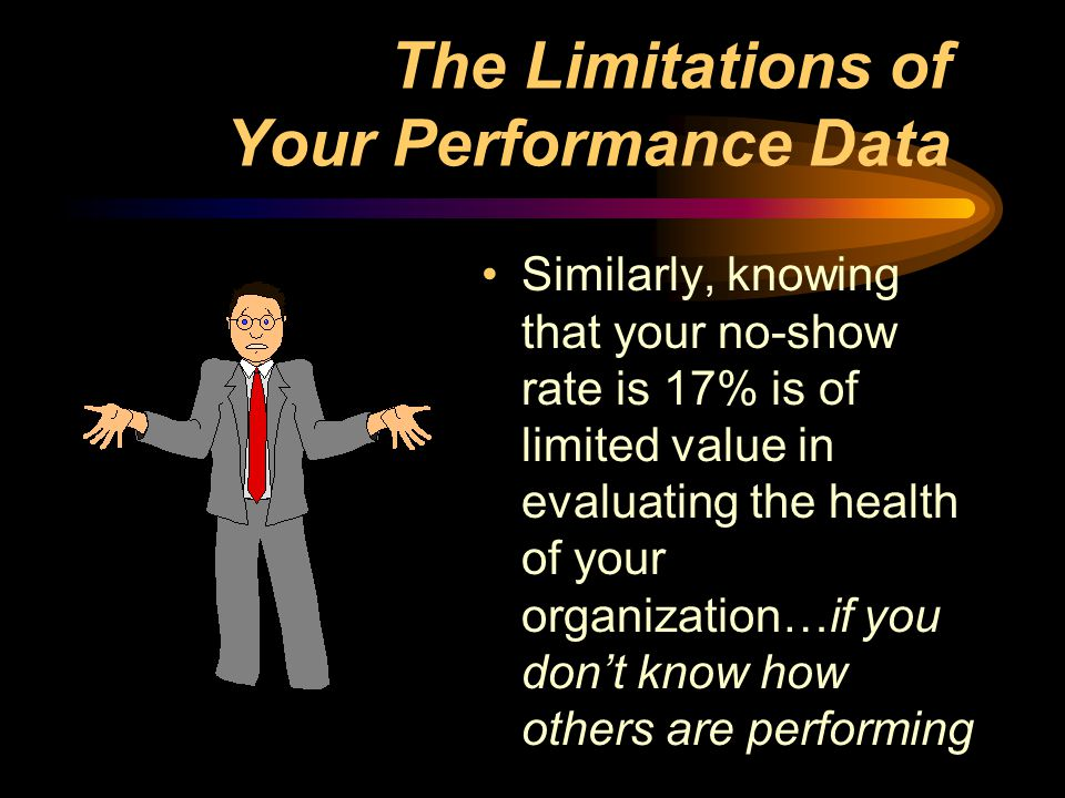The Limitations of Your Performance Data Similarly, knowing that your no-show rate is 17% is of limited value in evaluating the health of your organization…if you don't know how others are performing