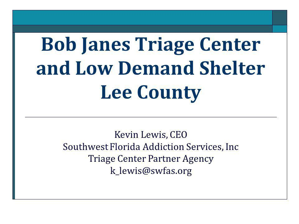 Bob Janes Triage Center and Low Demand Shelter Lee County Kevin Lewis, CEO Southwest Florida Addiction Services, Inc Triage Center Partner Agency k_lewis@swfas.org