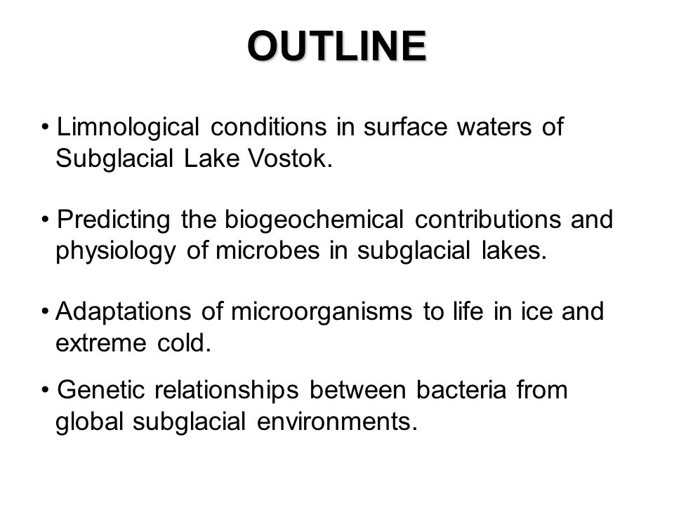 OUTLINE Limnological conditions in surface waters of Subglacial Lake Vostok. Predicting the biogeochemical contributions and physiology of microbes in
