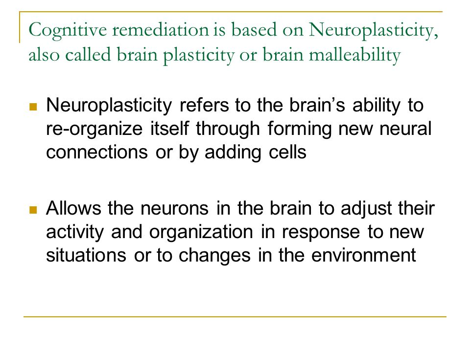 Cognitive remediation is based on Neuroplasticity, also called brain plasticity or brain malleability Neuroplasticity refers to the brain's ability to