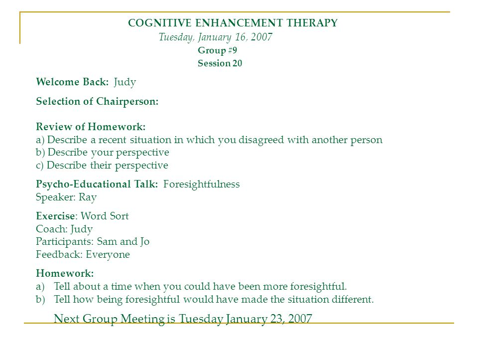 COGNITIVE ENHANCEMENT THERAPY Tuesday, January 16, 2007 Group #9 Session 20 Welcome Back: Judy Selection of Chairperson: Review of Homework: a) Descri