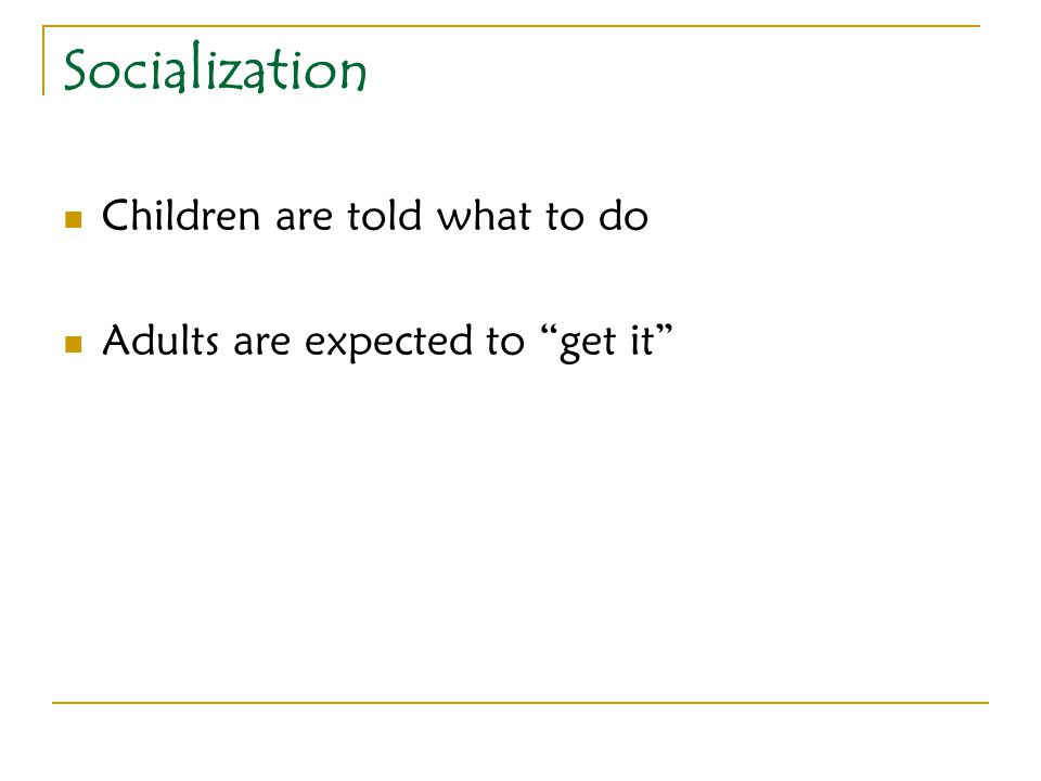 "Socialization Children are told what to do Adults are expected to ""get it"""