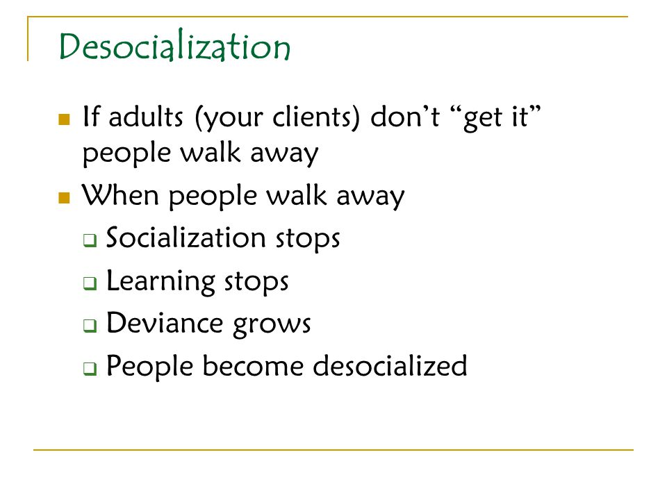 "Desocialization If adults (your clients) don't ""get it"" people walk away When people walk away  Socialization stops  Learning stops  Deviance grows"