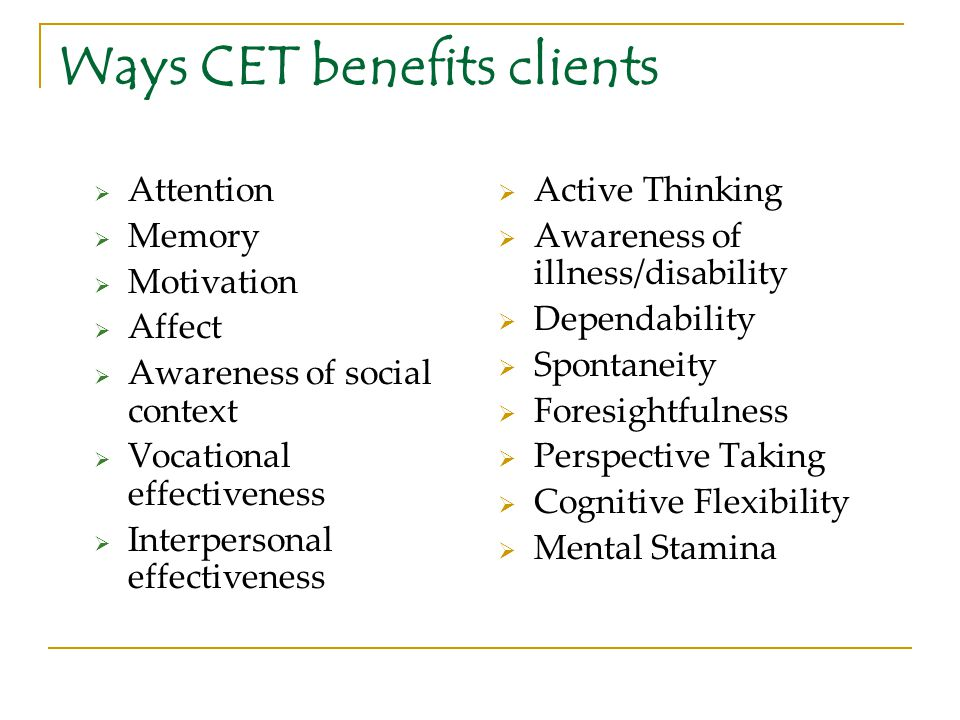 Ways CET benefits clients  Attention  Memory  Motivation  Affect  Awareness of social context  Vocational effectiveness  Interpersonal effectiv
