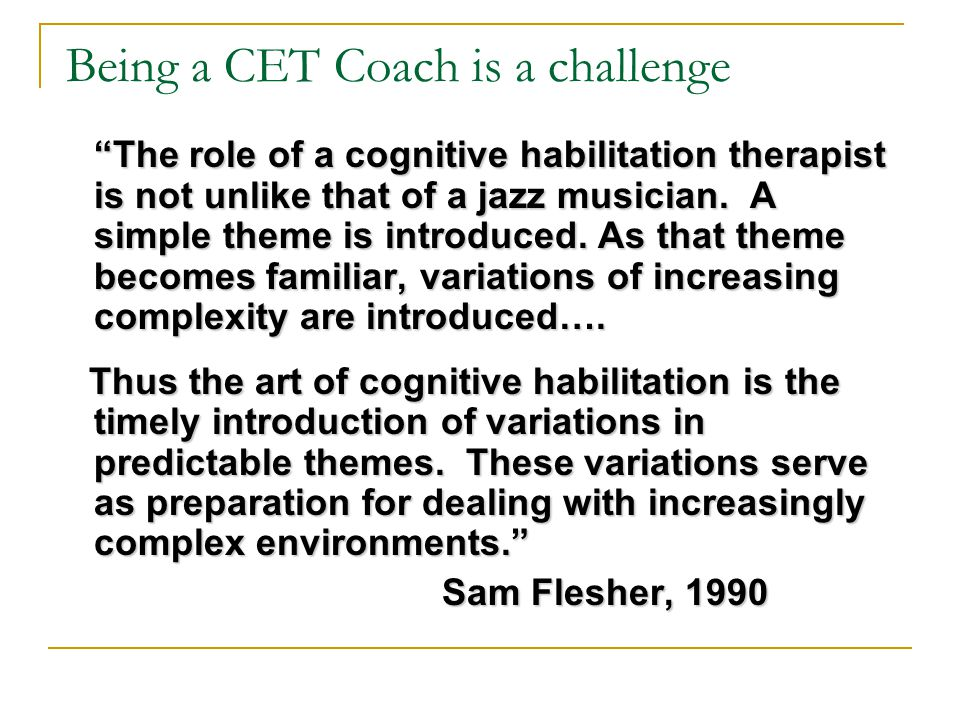 "Being a CET Coach is a challenge ""The role of a cognitive habilitation therapist is not unlike that of a jazz musician. A simple theme is introduced."