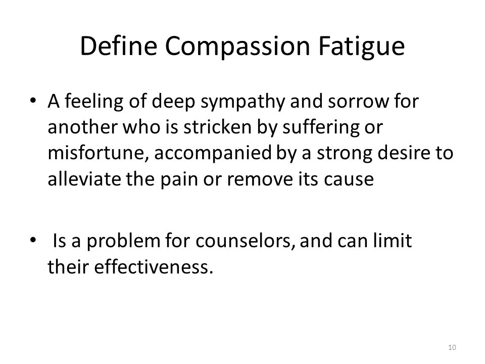 Define Compassion Fatigue A feeling of deep sympathy and sorrow for another who is stricken by suffering or misfortune, accompanied by a strong desire to alleviate the pain or remove its cause Is a problem for counselors, and can limit their effectiveness.