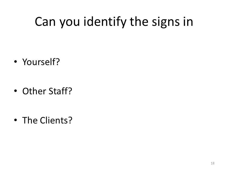 Can you identify the signs in Yourself? Other Staff? The Clients? 18