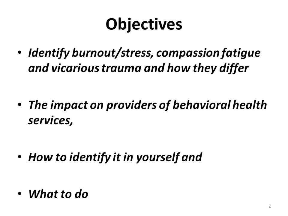 Objectives Identify burnout/stress, compassion fatigue and vicarious trauma and how they differ The impact on providers of behavioral health services,