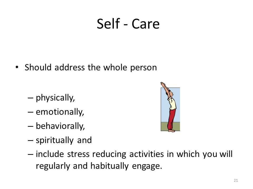 Self - Care Should address the whole person – physically, – emotionally, – behaviorally, – spiritually and – include stress reducing activities in which you will regularly and habitually engage.