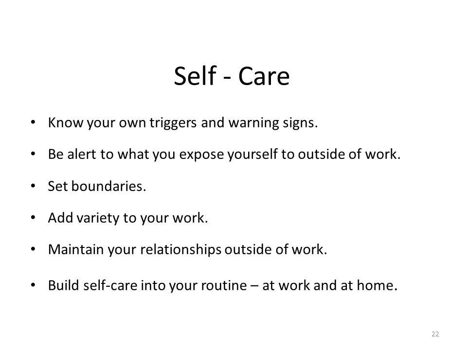 Self - Care Know your own triggers and warning signs. Be alert to what you expose yourself to outside of work. Set boundaries. Add variety to your wor