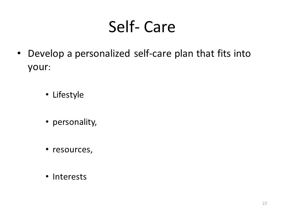 Self- Care Develop a personalized self-care plan that fits into your : Lifestyle personality, resources, Interests 23