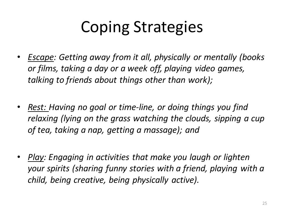 Coping Strategies Escape: Getting away from it all, physically or mentally (books or films, taking a day or a week off, playing video games, talking t