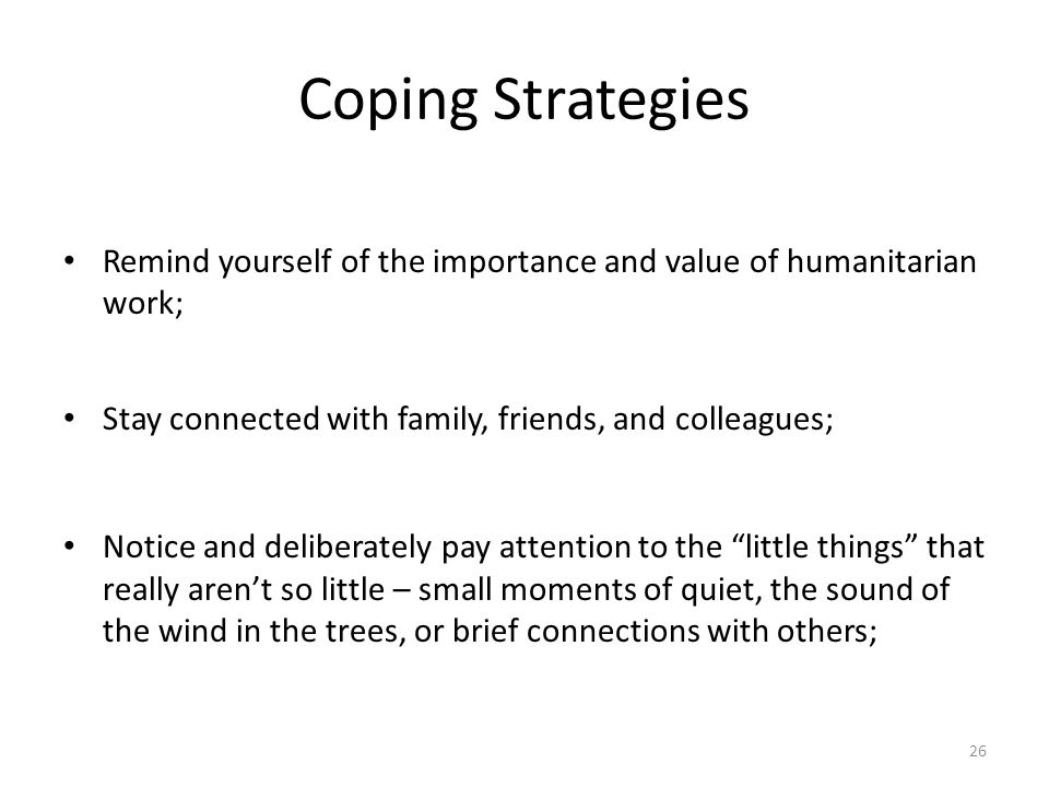Coping Strategies Remind yourself of the importance and value of humanitarian work; Stay connected with family, friends, and colleagues; Notice and de