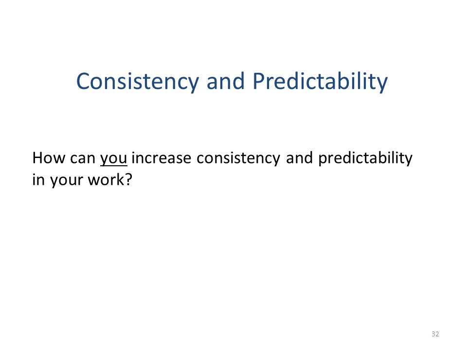 Consistency and Predictability How can you increase consistency and predictability in your work? 32