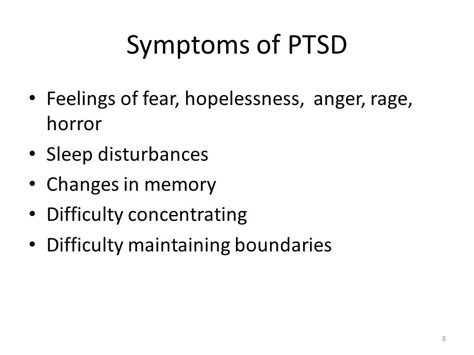 Symptoms of PTSD Feelings of fear, hopelessness, anger, rage, horror Sleep disturbances Changes in memory Difficulty concentrating Difficulty maintain