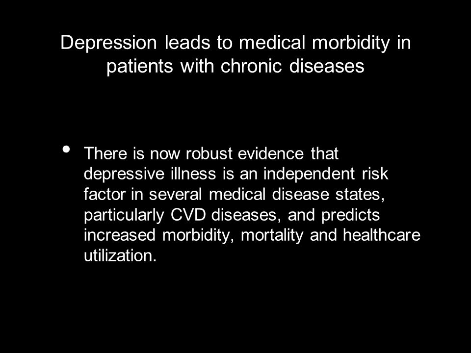 Depression leads to medical morbidity in patients with chronic diseases Doubles the number of primary care visits/year compared to those who are not depressed Doubles the number of hospital days over the expected length of stay compared to non- depressed patients 65% of depressed patients receive more than 5 medications In diabetes, depression is associated with a 2% increase in glycosylated hemoglobin levels (Lustman PJ et al.