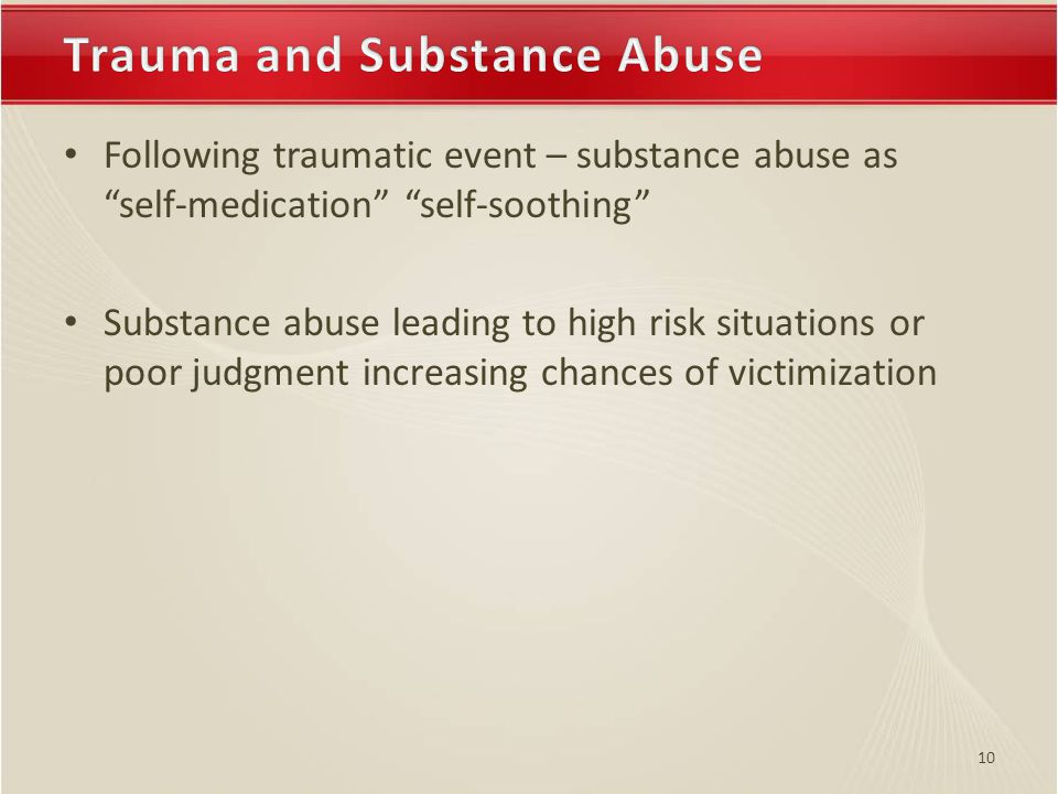 10 Following traumatic event – substance abuse as self-medication self-soothing Substance abuse leading to high risk situations or poor judgment increasing chances of victimization