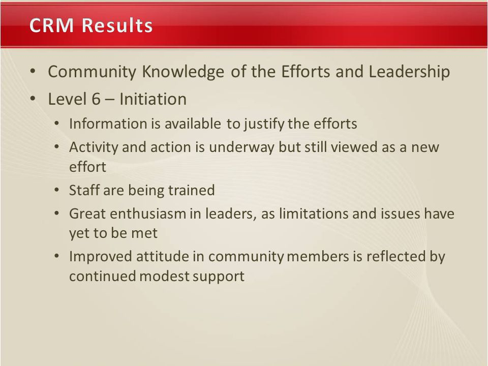 Community Knowledge of the Efforts and Leadership Level 6 – Initiation Information is available to justify the efforts Activity and action is underway but still viewed as a new effort Staff are being trained Great enthusiasm in leaders, as limitations and issues have yet to be met Improved attitude in community members is reflected by continued modest support