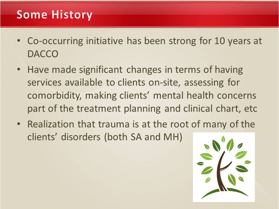Co-occurring initiative has been strong for 10 years at DACCO Have made significant changes in terms of having services available to clients on-site, assessing for comorbidity, making clients' mental health concerns part of the treatment planning and clinical chart, etc Realization that trauma is at the root of many of the clients' disorders (both SA and MH)